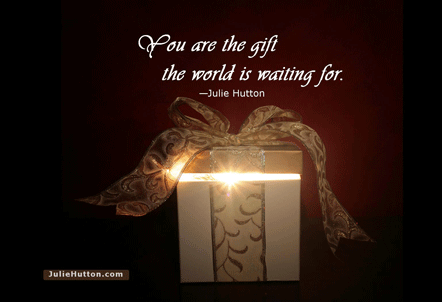 You are the gift the world is waiting for.